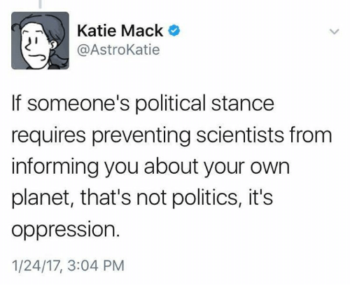 Macking: Katie Mack  o  @Astro Katie  If someone's political stance  requires preventing scientists from  informing you about your own  planet, that's not politics, it's  oppression.  1/24/17, 3:04 PM