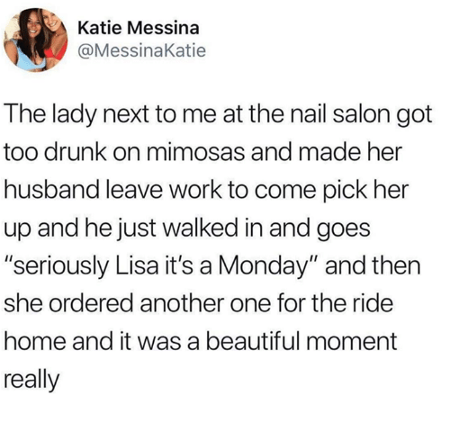 "Another One, Beautiful, and Drunk: Katie Messina  @MessinaKatie  The lady next to me at the nail salon got  too drunk on mimosas and made her  husband leave work to come pick her  up and hejust walked in and goes  ""seriously Lisa it's a Monday"" and then  she ordered another one for the ride  home and it was a beautiful moment  really"