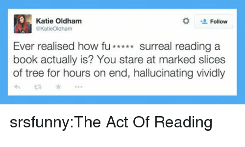 reading a book:  #  Katie Oldham  @KatieOldham  Follow  Ever realised how fu**surreal reading a  book actually is? You stare at marked slices  of tree for hours on end, hallucinating vividly srsfunny:The Act Of Reading