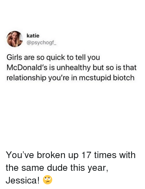 Dude, Girls, and McDonalds: katie  @psychogf  Girls are so quick to tell you  McDonald's is unhealthy but so is that  relationship you're in mcstupid biotch You've broken up 17 times with the same dude this year, Jessica! 🙄