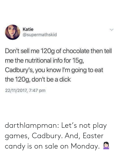 lets not: Katie  @supermathskid  Don't sell me 120g of chocolate then tell  me the nutritional info for 15g,  Cadbury's, you know I'm going to eat  the 120g, don't be a dick  22/11/2017, 7:47 pm darthlampman:  Let's not play games, Cadbury. And, Easter candy is on sale on Monday. 🤷🏻‍♀️