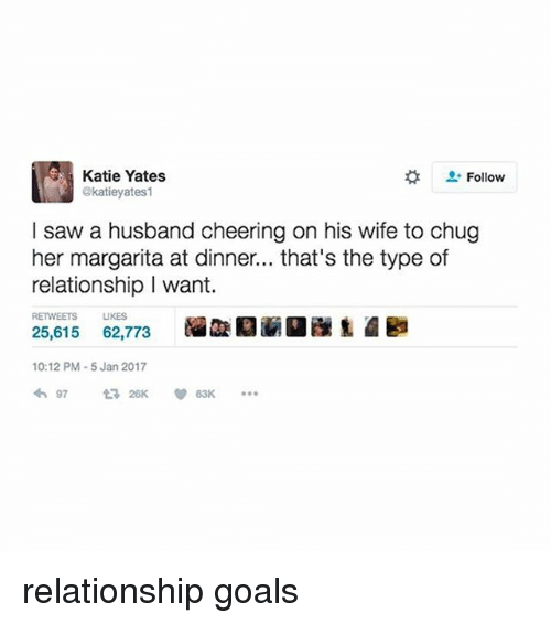 Cheering On: Katie Yates  Follow  akatieyates1  I saw a husband cheering on his wife to chug  her margarita at dinner... that's the type of  relationship I want.  RETWEETS UKES  25,615  62,773  10:12 PM-5 Jan 2017  97  26K relationship goals