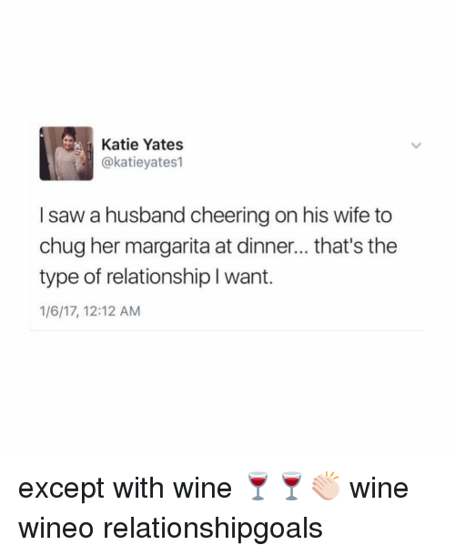 Cheering On: Katie Yates  @katieyates1  I saw a husband cheering on his wife to  chug her margarita at dinner... that's the  type of relationship l want.  1/6/17, 12:12 AM except with wine 🍷🍷👏🏻 wine wineo relationshipgoals
