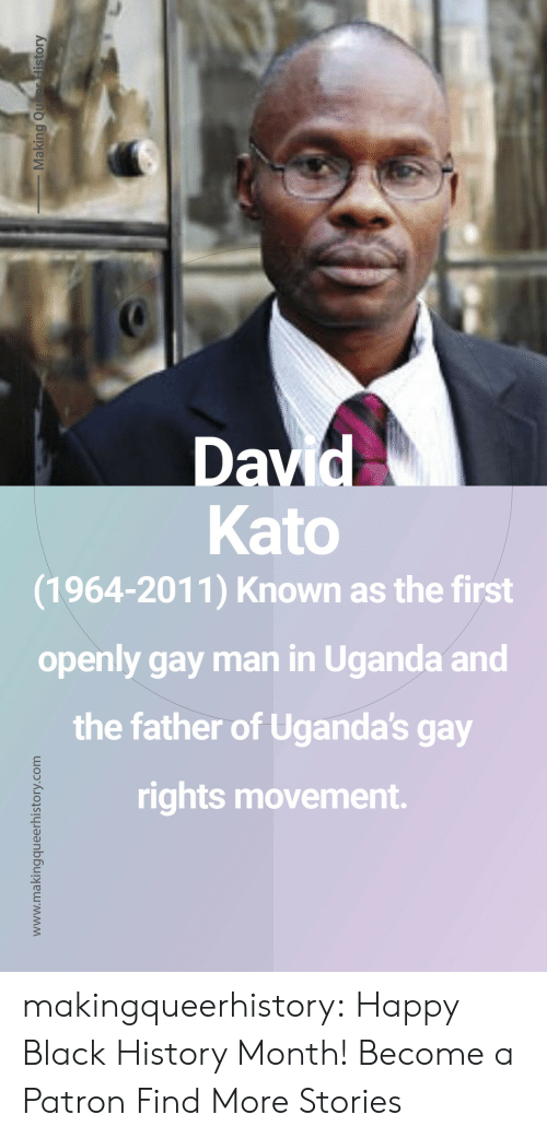 Black History Month: Kato  (1964-2011) Known as the first  openly gay man in Uganda and  the father of Uganda's gay  rights movement. makingqueerhistory: Happy Black History Month! Become a Patron Find More Stories