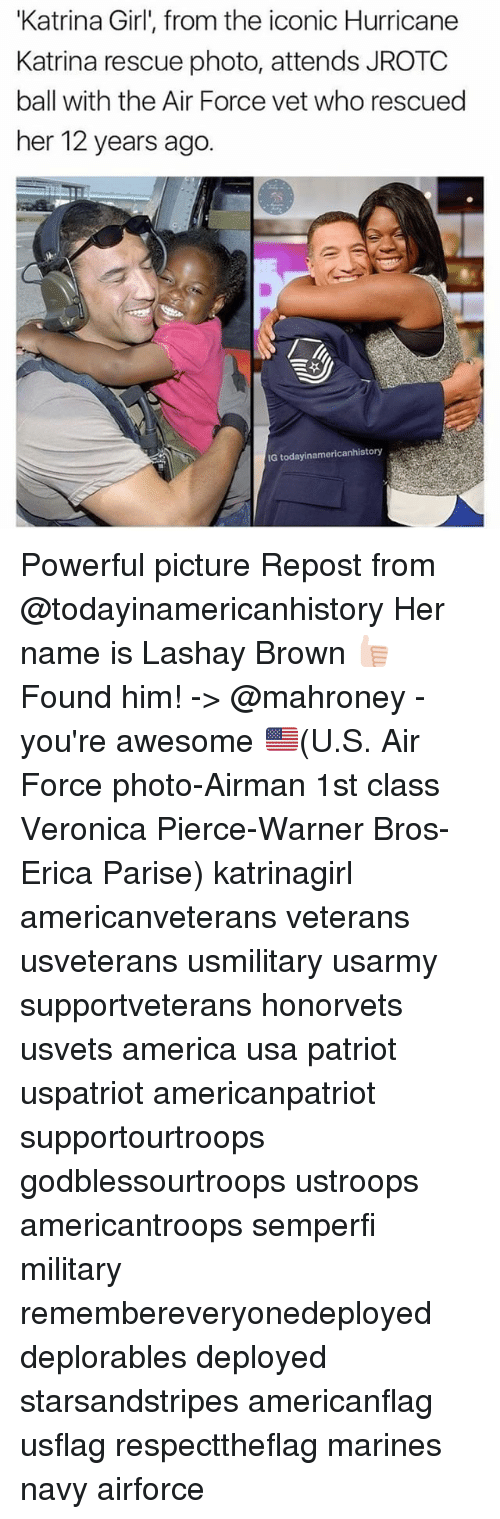 """America, Memes, and Warner Bros.: """"Katrina Girl', from the iconic Hurricane  Katrina rescue photo, attends JROTC  ball with the Air Force vet who rescued  her 12 years ago  IG todayinamericanhistory Powerful picture Repost from @todayinamericanhistory Her name is Lashay Brown 👍🏻 Found him! -> @mahroney - you're awesome 🇺🇸(U.S. Air Force photo-Airman 1st class Veronica Pierce-Warner Bros-Erica Parise) katrinagirl americanveterans veterans usveterans usmilitary usarmy supportveterans honorvets usvets america usa patriot uspatriot americanpatriot supportourtroops godblessourtroops ustroops americantroops semperfi military remembereveryonedeployed deplorables deployed starsandstripes americanflag usflag respecttheflag marines navy airforce"""