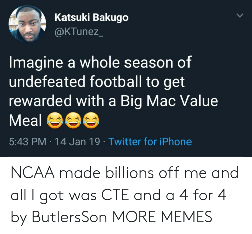 A Big Mac: Katsuki Bakugo  @KTunez  Imagine a whole season of  undefeated football to get  rewarded with a Big Mac Value  Meal  5:43 PM 14 Jan 19 Twitter for iPhone NCAA made billions off me and all I got was CTE and a 4 for 4 by ButlersSon MORE MEMES