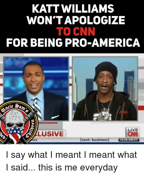 America, cnn.com, and Memes: KATTWILLIAMS  WON'TAPOLOGIZE  TO CNN  FOR BEING PRO-AMERICA  Est  LIVE  CNN  10.39 AMET  LUSIVE  Ws  [next: business I say what I meant I meant what I said... this is me everyday