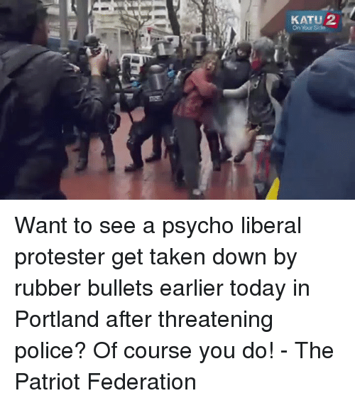 federalism: KATU 22  On Your Side Want to see a psycho liberal protester get taken down by rubber bullets earlier today in Portland after threatening police? Of course you do! - The Patriot Federation