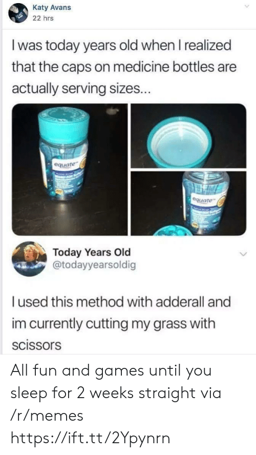 cutting: Katy Avans  22 hrs  I was today years old when I realized  that the caps on medicine bottles are  actually serving sizes...  equate  equate  Today Years Old  @todayyearsoldig  used this method with adderall and  im currently cutting my grass with  scissors All fun and games until you sleep for 2 weeks straight via /r/memes https://ift.tt/2Ypynrn