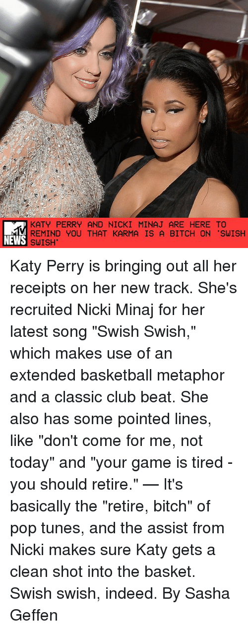 "Basketball, Bitch, and Club: KATY PERRY AND NICKI MINAJ ARE HERE TO  REMIND YOU THAT KARMA IS A BITCH ON ""SWISH  NEWS SWISH Katy Perry is bringing out all her receipts on her new track. She's recruited Nicki Minaj for her latest song ""Swish Swish,"" which makes use of an extended basketball metaphor and a classic club beat. She also has some pointed lines, like ""don't come for me, not today"" and ""your game is tired - you should retire."" — It's basically the ""retire, bitch"" of pop tunes, and the assist from Nicki makes sure Katy gets a clean shot into the basket. Swish swish, indeed. By Sasha Geffen"