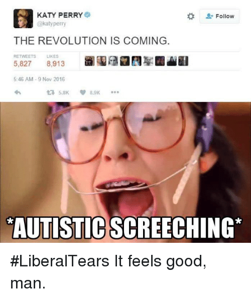 katie perry: KATY PERRY  Follow  THE REVOLUTION IS COMING  RETWEETS LIKES  5,827  8,913  5:46 AM 9 Nov 2016  5.8K  8.9K  YAUTISTICSCREECHING #LiberalTears  It feels good, man.