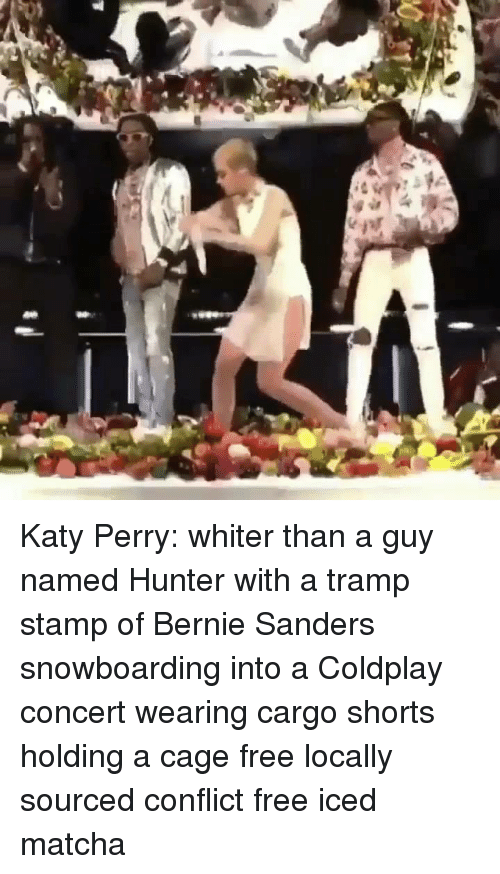 coldplay concert: Katy Perry: whiter than a guy named Hunter with a tramp stamp of Bernie Sanders snowboarding into a Coldplay concert wearing cargo shorts holding a cage free locally sourced conflict free iced matcha