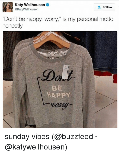 "Memes, Buzzfeed, and Happy: Katy Wellhousen  Follow  @Katy Wellhousen  ""Don't be happy, worry,"" is my personal motto  honestly  BE  HAPPY sunday vibes (@buzzfeed - @katywellhousen)"