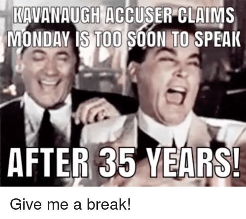 Memes, Soon..., and Break: KAVANAUGH ACCUSER CLAIMS  MONDAY IS TOO SOON TO SPEA  AFTER 35 YEARS Give me a break!