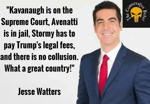 """Supreme Court: """"Kavanaugh is on the  Supreme Court, Avenatti  is in jail, Stormy has to  pay Irump's legal fees,  and there is no collusion.  What a great country!""""  Jesse Watters"""