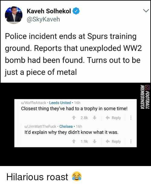 Chelsea, Memes, and Police: Kaveh Solhekol  @SkyKaveh  Police incident ends at Spurs training  ground. Reports that unexploded WW2  bomb had been found. Turns out to be  just a piece of metal  u/WaffleAttack Leeds United 16h  Closest thing they've had to a trophy in some time!  2.8k↓ ← Reply  u/JimWattTheFuck Chelsea 16h  It'd explain why they didn't know what it was  會1.9k  ← Reply Hilarious roast 😂