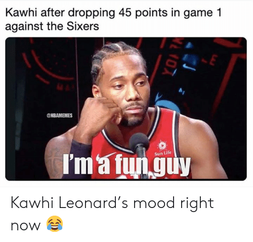 Sixers: Kawhi after dropping 45 points in game 1  against the Sixers  @NBAMEMES  I'm'a fun guy  Sun Life Kawhi Leonard's mood right now 😂
