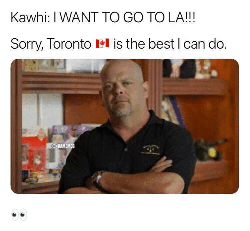 Nba, Sorry, and Best: Kawhi: I WANT TO GO TO LA!!!  Sorry, Toronto lel is the best l can do.  @NBAMEMES 👀