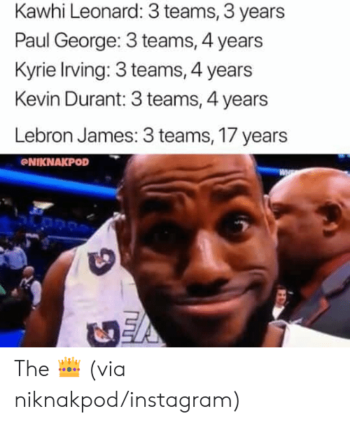 Irving: Kawhi Leonard: 3 teams, 3 years  Paul George: 3 teams, 4 years  Kyrie Irving: 3 teams, 4 years  Kevin Durant: 3 teams, 4 years  Lebron James: 3 teams, 17 years  NIKNAKPOD The 👑 (via niknakpod/instagram)