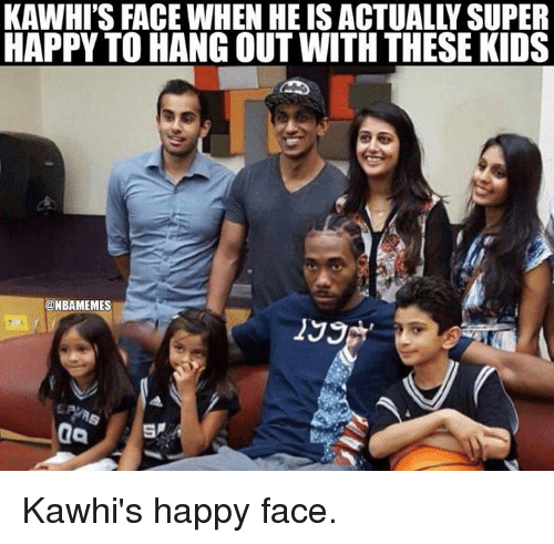 happy face: KAWHI'S FACE WHEN HE IS ACTUALLY SUPER  HAPPY TO HANG OUT WITH THESE KIDS  @MBAMEMES  199 Kawhi's happy face.
