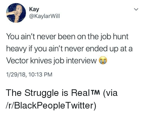 vector: Kay  @KaylarWill  You ain't never been on the job hunt  heavy if you ain't never ended up at a  Vector knives job interview  1/29/18, 10:13 PM <p>The Struggle is Real™️ (via /r/BlackPeopleTwitter)</p>