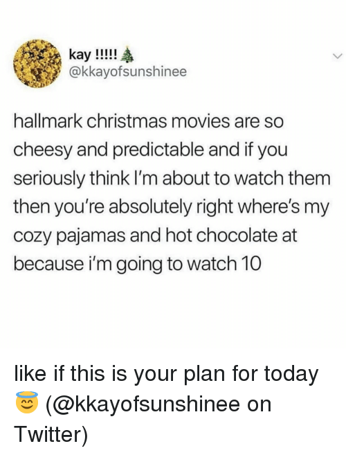 predictable: kay!!!!  @kkayofsunshinee  hallmark christmas movies are so  cheesy and predictable and if you  seriously think I'm about to watch them  then you're absolutely right where's my  cozy pajamas and hot chocolate at  because i'm going to watch 10 like if this is your plan for today 😇 (@kkayofsunshinee on Twitter)