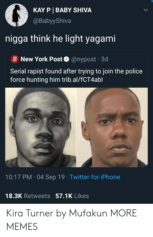 Kay: KAY P BABY SHIVA  @BabyyShiva  nigga think he light yagami  NEW  YORK  POST  New York Post  @nypost 3d  Serial rapist found after trying to join the police  force hunting him trib.al/fCT4abl  10:17 PM 04 Sep 19 Twitter for iPhone  18.3K Retweets 57.1K Likes Kira Turner by Mufakun MORE MEMES