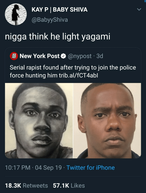 Kay: KAY P BABY SHIVA  @BabyyShiva  nigga think he light yagami  NEW  YORK  POST  New York Post  @nypost 3d  .  Serial rapist found after trying to join the police  force hunting him trib.al/fCT4abl  10:17 PM 04 Sep 19 Twitter for iPhone  .  18.3K Retweets 57.1K Likes