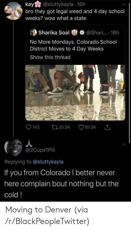 Shari: kay @sluttykayla · 16h  bro they got legal weed and 4 day school  weeks? wow what a state  @Shari... 16h  Sharika Soal  No More Mondays. Colorado School  District Moves to 4 Day Weeks  Show this thread  witx.com  Q 143  2720.2K  87.3K  @2Cups1Pill  Replying to @sluttykayla  If you from Colorado I better never  here complain bout nothing but the  cold ! Moving to Denver (via /r/BlackPeopleTwitter)