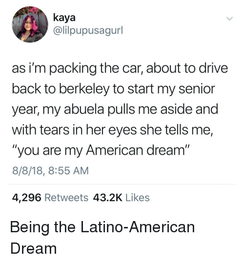 """Berkeley: kaya  @lilpupusagurl  as i'm packing the car, about to drive  back to berkeley to start my senior  year, my abuela pulls me aside and  with tears in her eyes she tells me,  """"you are my American dream""""  8/8/18, 8:55 AM  4,296 Retweets 43.2K Likes Being the Latino-American Dream"""