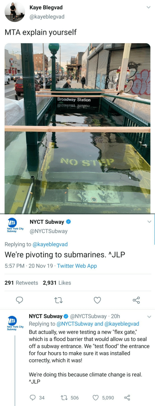 "subway: Kaye Blegvad  @kayeblegvad  MTA explain yourself  Broadway Station   NYCT Subway  МТА  New York City  Subway  @NYCTSubway  Replying to @kayeblegvad  We're pivoting to submarines. ^JLP  5:57 PM 20 Nov 19 Twitter Web App  291 Retweets 2,931 Likes  NYCT Subway @NYCTSubway 20h  Replying to @NYCTSubway and @kayeblegvad  МТА  New York City  Subway  But actually, we were testing a new ""flex gate,""  which is a flood barrier that would allow us to seal  off a subway entrance. We ""test flood"" the entrance  for four hours to make sure it was installed  correctly, which it was!  We're doing this because climate change is real.  AJLP  L506  34  5,090"