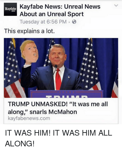 """unreal: Kayfabe News: Unreal News  V  About an Unreal Sport  Tuesday at 6:56 PM B  This explains a lot.  TRUMP UNMASKED! """"It was me all  along,"""" snarls McMahon  kayfabenews.com IT WAS HIM! IT WAS HIM ALL ALONG!"""