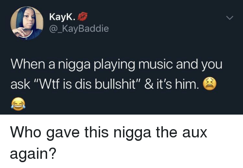 """Playing Music: KayK.  @_KayBaddie  When a nigga playing music and you  ask """"Wtf is dis bullshit"""" & it's him Who gave this nigga the aux again?"""