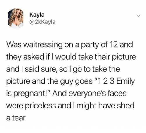 """Party, Pregnant, and Sol: Kayla  @2kKayla  Was waitressing on a party of 12 and  they asked if I would take their picture  and I said sure, sol go to take the  picture and the guy goes """"1 2 3 Emily  is pregnant!"""" And everyone's faces  were priceless and I might have shed  a tear"""