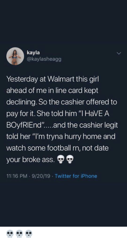 """legit: kayla  @kaylasheagg  Yesterday at Walmart this girl  ahead of me in line card kept  declining. So the cashier offered to  pay for it. She told him """"I HaVEA  BOyfRIEnd""""....and the cashier legit  told her """"I'm tryna hurry home and  watch some football rn, not date  your broke ass.  11:16 PM 9/20/19 Twitter for iPhone 💀💀💀"""