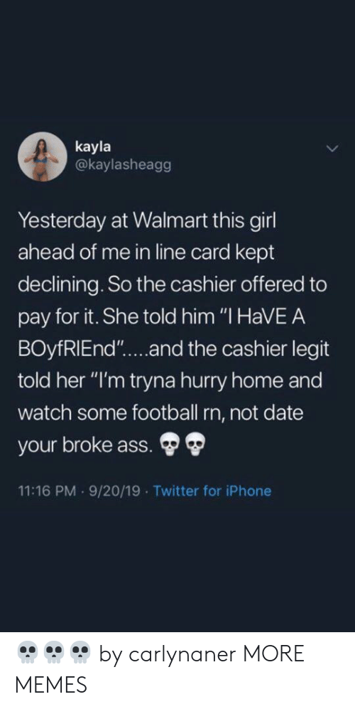 """Kayla: kayla  @kaylasheagg  Yesterday at Walmart this girl  ahead of me in line card kept  declining. So the cashier offered to  pay for it. She told him """"I HaVEA  BOyfRIEnd""""....and the cashier legit  told her """"I'm tryna hurry home and  watch some football rn, not date  your broke ass.  11:16 PM 9/20/19 Twitter for iPhone 💀💀💀 by carlynaner MORE MEMES"""