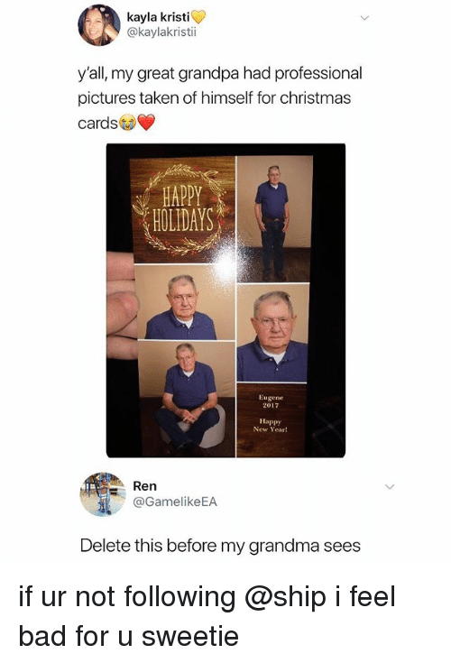 Kristi: kayla kristi  @kaylakristi  y'all, my great grandpa had professional  pictures taken of himself for christmas  cards  HOLIDAYS  Eugene  2017  Happy  New Year!  Ren  @GamelikeEA  Delete this before my grandma sees if ur not following @ship i feel bad for u sweetie