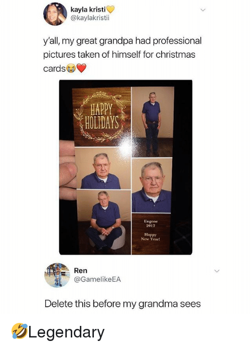 Kristi: kayla kristi  @kaylakristi  y'all, my great grandpa had professional  pictures taken of himself for christmas  cards  HAPPY  HOLIDAYS  Eugene  2017  Happy  New Yeart  : Ren  @GamelikeEA  Delete this before my grandma sees 🤣Legendary