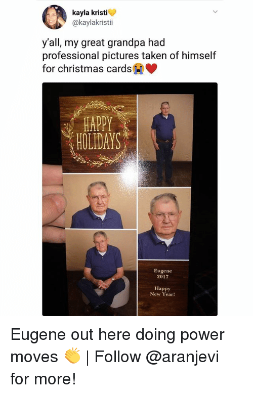 Kristi: kayla kristi  @kaylakristii  y'all, my great grandpa had  professional pictures taken of himself  for christmas cards  HAPPY  HOLIDAYS  Eugene  2017  Happy  New Year! Eugene out here doing power moves 👏 | Follow @aranjevi for more!