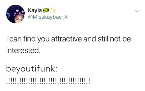 Kayla: Kayla  @Misskaybae_X  I can find you attractive and still not be  nterested. beyoutifunk:  !!!!!!!!!!!!!!!!!!!!!!!!!!!!!!!!!!!!!!