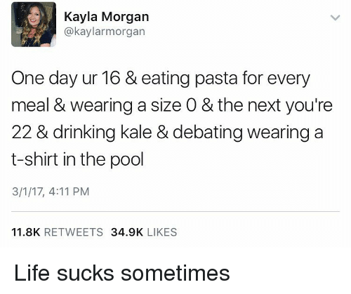 Memes, Kale, and Pool: Kayla Morgan  @kaylar morgan  One day ur 16 & eating pasta for every  meal & wearing a size 0 & the next you're  22 & drinking kale & debating wearing a  t-shirt in the pool  3/1/17, 4:11 PM  11.8K  RETWEETS  34.9K  LIKES Life sucks sometimes