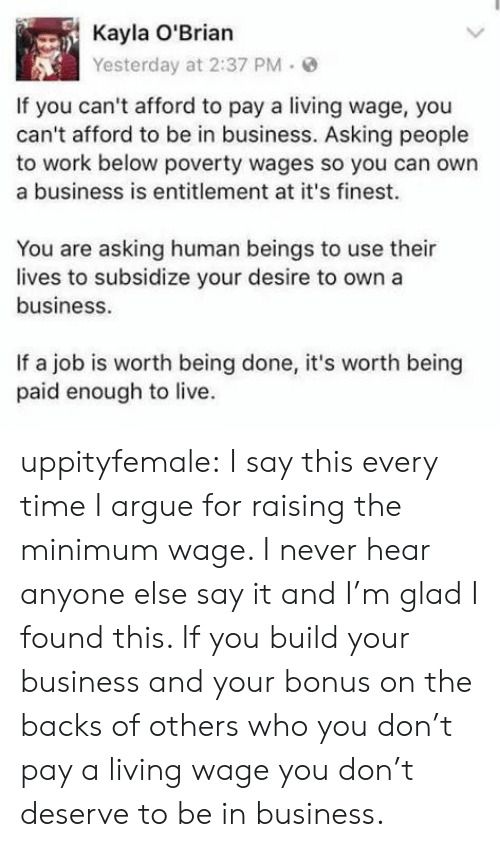 entitlement: Kayla O'Brian  Yesterday at 2:37 PM.  If you can't afford to pay a living wage, you  can't afford to be in business. Asking people  to work below poverty wages so you can own  a business is entitlement at it's finest.  You are asking human beings to use their  lives to subsidize your desire to own a  business  If a job is worth being done, it's worth being  paid enough to live. uppityfemale:  I say this every time I argue for raising the minimum wage. I never hear anyone else say it and I'm glad I found this.   If you build your business and your bonus on the backs of others who you don't pay a living wage you don't deserve to be in business.