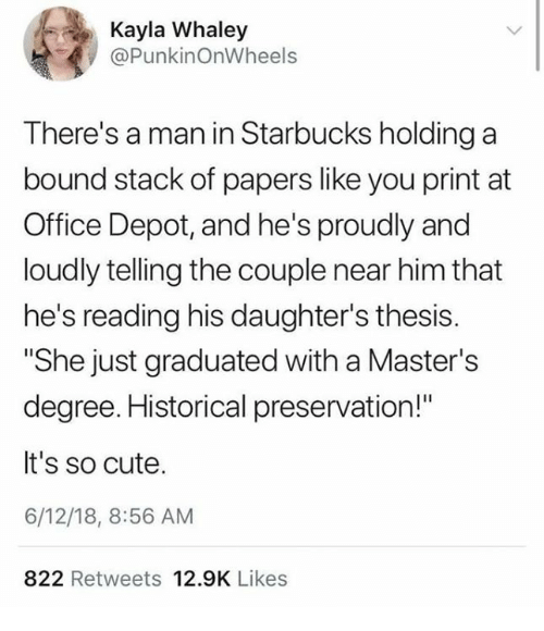 "Cute, Starbucks, and Masters: Kayla Whaley  @PunkinOnWheels  There's a man in Starbucks holding a  bound stack of papers like you print at  Office Depot, and he's proudly and  loudly telling the couple near him that  he's reading his daughter's thesis.  ""She just graduated with a Master's  degree. Historical preservation!""  It's so cute.  6/12/18, 8:56 AM  822 Retweets 12.9K Likes"