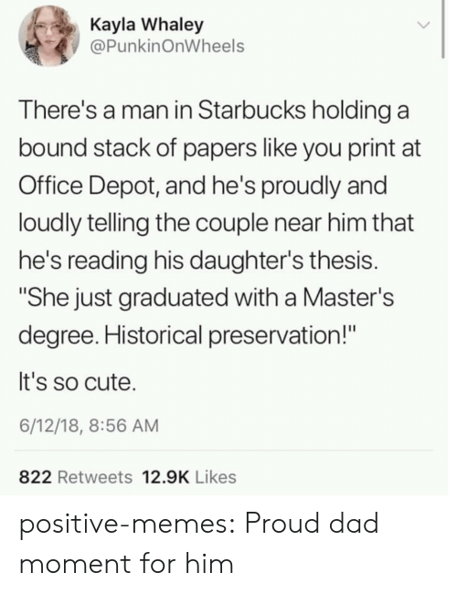 "Starbucks: Kayla Whaley  @PunkinOnWheels  There's a man in Starbucks holding a  bound stack of papers like you print at  Office Depot, and he's proudly and  loudly telling the couple near him that  he's reading his daughter's thesis.  ""She just graduated with a Master's  degree. Historical preservation!""  It's so cute.  6/12/18, 8:56 AM  822 Retweets 12.9K Likes positive-memes:  Proud dad moment for him"