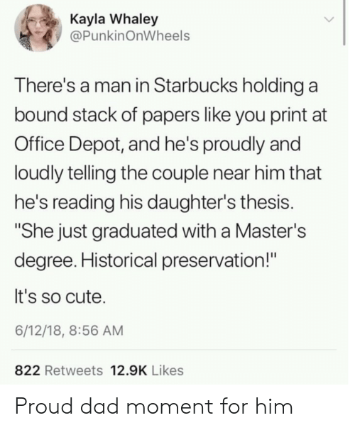 "Historical: Kayla Whaley  @PunkinOnWheels  There's a man in Starbucks holding a  bound stack of papers like you print at  Office Depot, and he's proudly and  loudly telling the couple near him that  he's reading his daughter's thesis.  ""She just graduated with a Master's  degree. Historical preservation!""  It's so cute.  6/12/18, 8:56 AM  822 Retweets 12.9K Likes Proud dad moment for him"