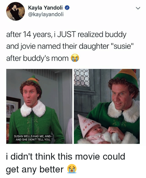 "Movie, Relatable, and Mom: Kayla Yandoli  @kaylayandoli  after 14 years, i JUST realized buddy  and jovie named their daughter ""susie""  after buddy's mom  SUSAN WELLS HAD ME, AND-  AND SHE DIDN'T TELL YOU i didn't think this movie could get any better 😭"