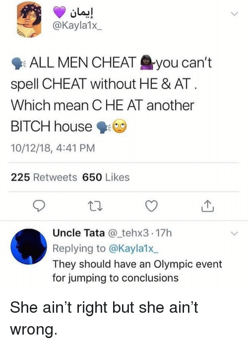 tata: @Kayla1x  9: ALL MEN CHEAT you can't  spell CHEAT without HE & AT  Which mean CHE AT another  BITCH house  10/12/18, 4:41 PM  225 Retweets 650 Likes  Uncle Tata @_tehx3 17h  Replying to @Kayla1x  They should have an Olympic event  for jumping to conclusions She ain't right but she ain't wrong.