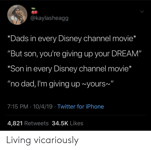 """Im Giving Up: @kaylasheagg  *Dads in every Disney channel movie*  """"But son, you're giving up your DREAM""""  *Son in every Disney channel movie*  """"no dad, I'm giving up ~yours""""  7:15 PM 10/4/19 Twitter for iPhone  4,821 Retweets 34.5K Likes Living vicariously"""