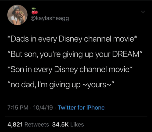 """Im Giving Up: @kaylasheagg  *Dads in every Disney channel movie*  """"But son, you're giving up your DREAM""""  *Son in every Disney channel movie*  """"no dad, I'm giving up ~yours""""  7:15 PM 10/4/19 Twitter for iPhone  4,821 Retweets 34.5K Likes"""