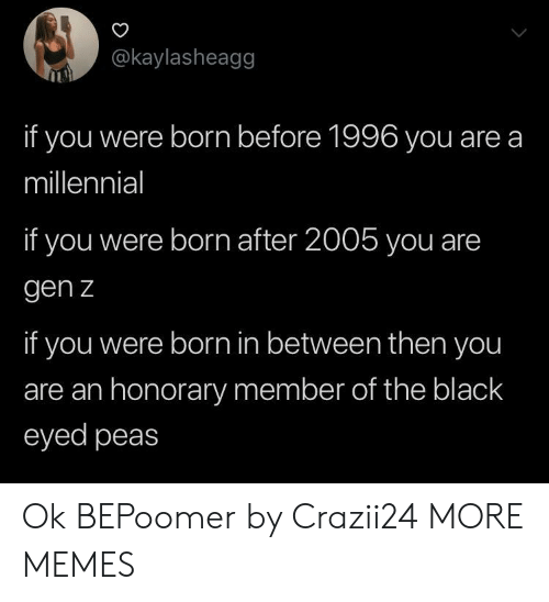 millennial: @kaylasheagg  if you were born before 1996 you are a  millennial  if you were born after 2005 you are  gen z  if you were born in between then you  are an honorary member of the black  eyed peas Ok BEPoomer by Crazii24 MORE MEMES